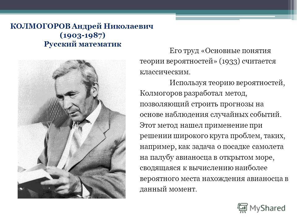 КОЛМОГОРОВ Андрей Николаевич (1903-1987) Русский математик Его труд «Основные понятия теории вероятностей» (1933) считается классическим. Используя теорию вероятностей, Колмогоров разработал метод, позволяющий строить прогнозы на основе наблюдения сл