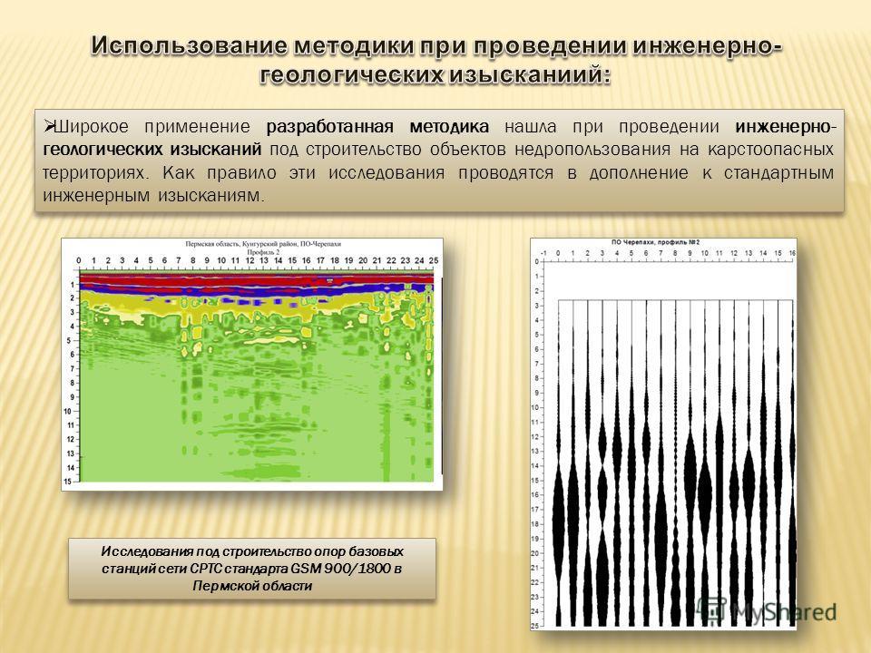 Широкое применение разработанная методика нашла при проведении инженерно- геологических изысканий под строительство объектов недропользования на карстоопасных территориях. Как правило эти исследования проводятся в дополнение к стандартным инженерным