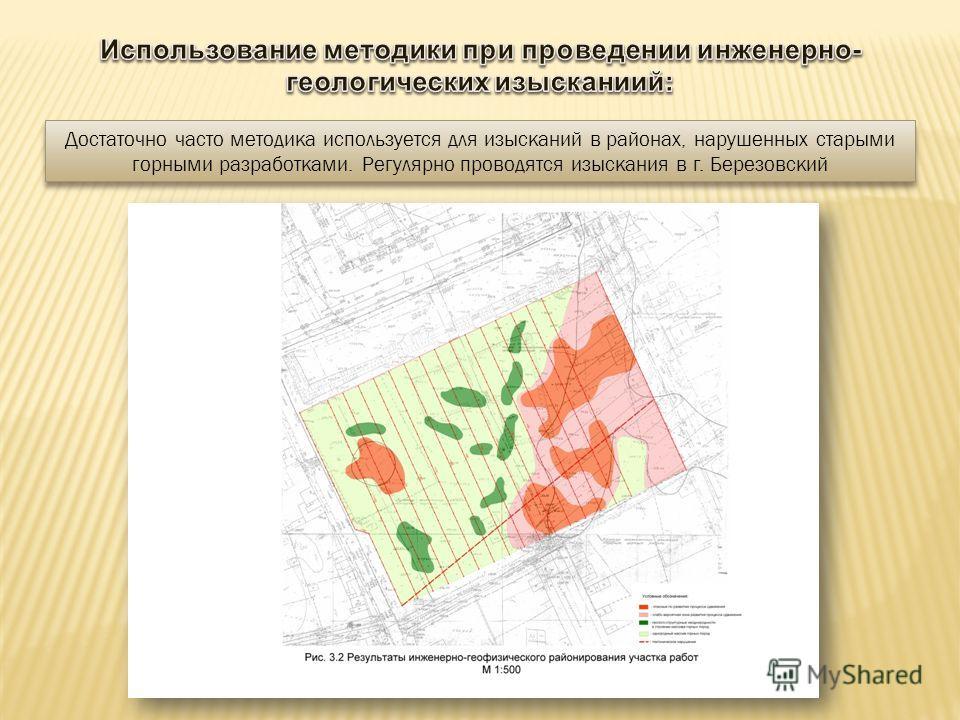 Достаточно часто методика используется для изысканий в районах, нарушенных старыми горными разработками. Регулярно проводятся изыскания в г. Березовский