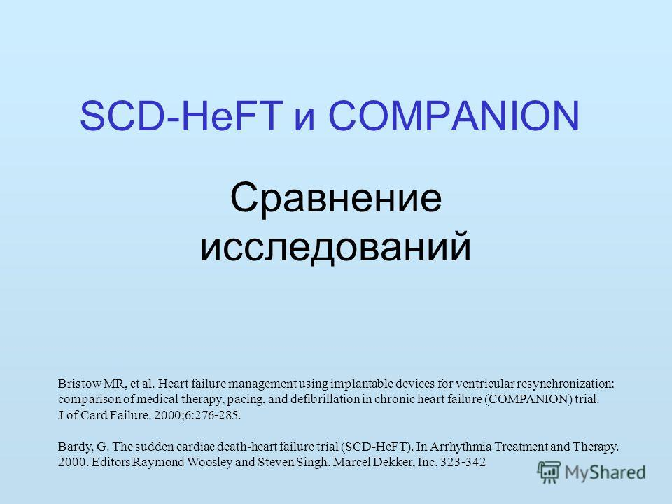 SCD-HeFT и COMPANION Сравнение исследований Bristow MR, et al. Heart failure management using implantable devices for ventricular resynchronization: comparison of medical therapy, pacing, and defibrillation in chronic heart failure (COMPANION) trial.