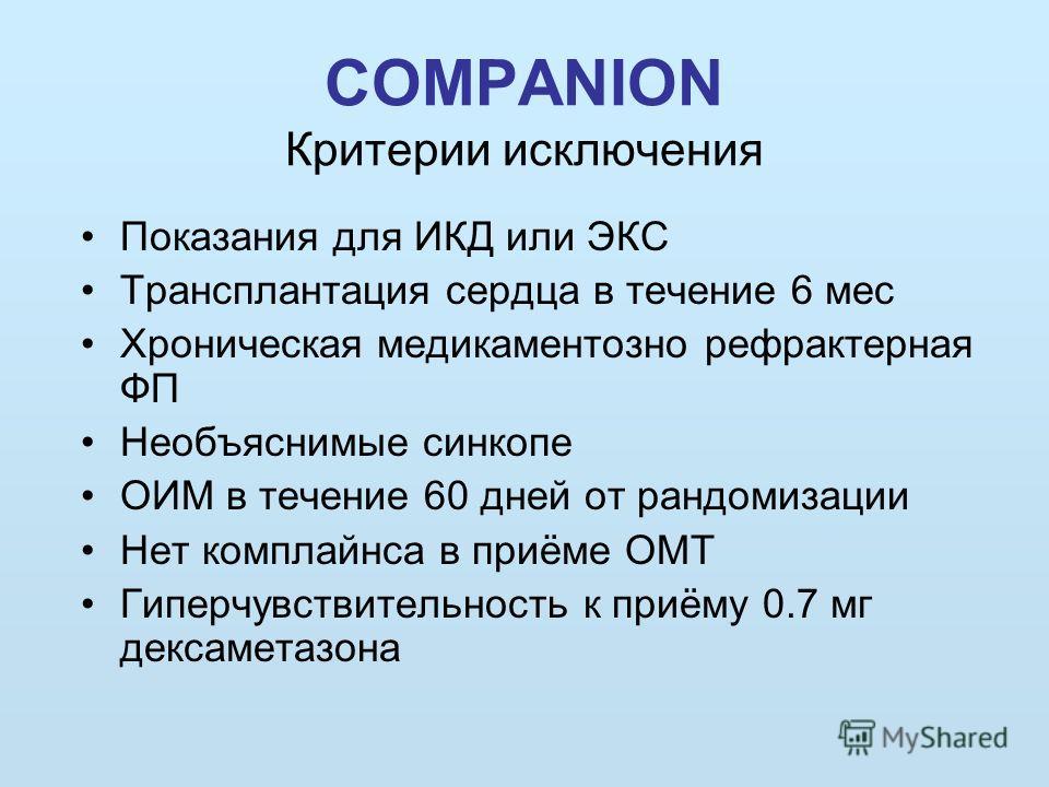 COMPANION Критерии исключения Показания для ИКД или ЭКС Трансплантация сердца в течение 6 мес Хроническая медикаментозно рефрактерная ФП Необъяснимые синкопе ОИМ в течение 60 дней от рандомизации Нет комплайнса в приёме ОМТ Гиперчувствительность к пр