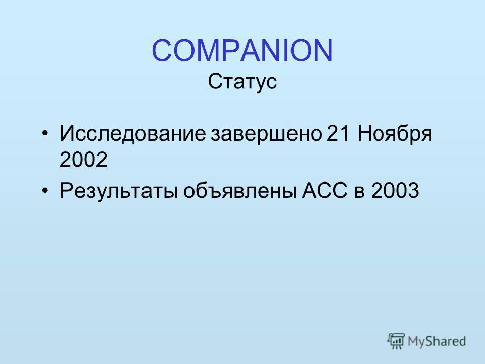 COMPANION Статус Исследование завершено 21 Ноября 2002 Результаты объявлены ACC в 2003