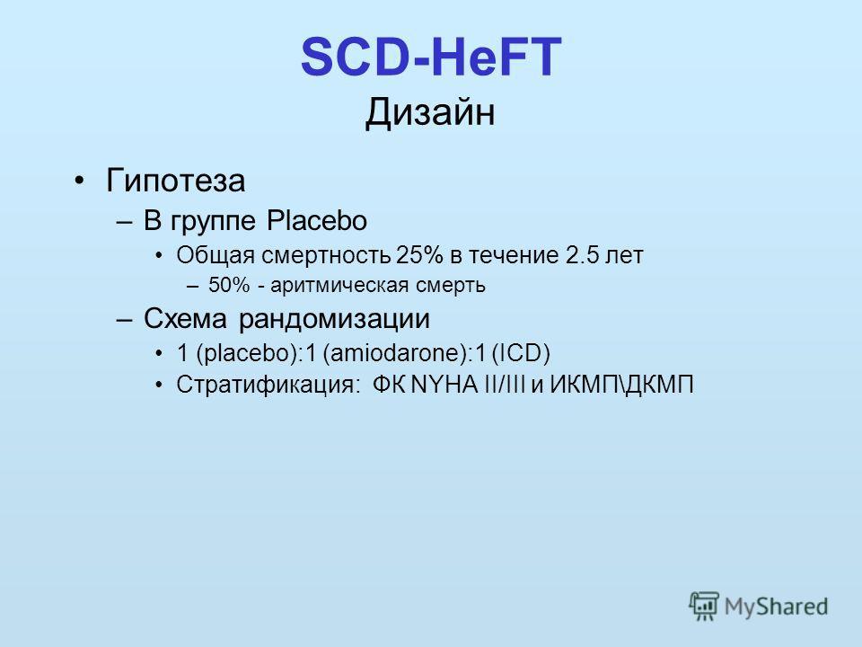 SCD-HeFT Дизайн Гипотеза –В группе Placebo Общая смертность 25% в течение 2.5 лет –50% - аритмическая смерть –Схема рандомизации 1 (placebo):1 (amiodarone):1 (ICD) Стратификация: ФК NYHA II/III и ИКМП\ДКМП