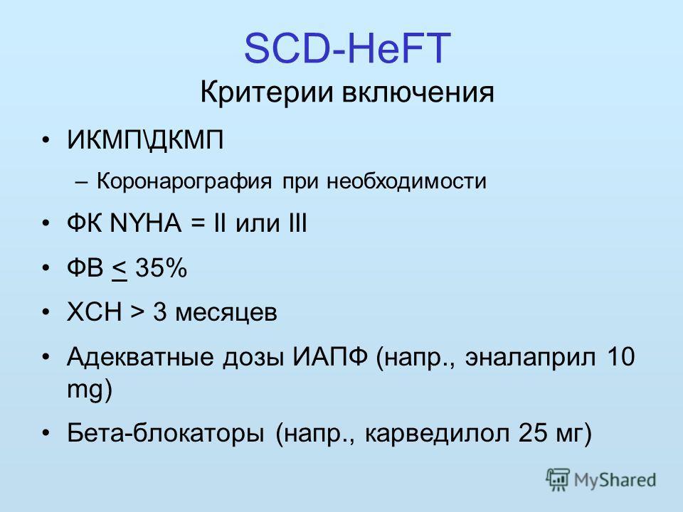 SCD-HeFT Критерии включения ИКМП\ДКМП –Коронарография при необходимости ФК NYHA = II или III ФВ < 35% ХСН > 3 месяцев Адекватные дозы ИАПФ (напр., эналаприл 10 mg) Бета-блокаторы (напр., карведилол 25 мг)