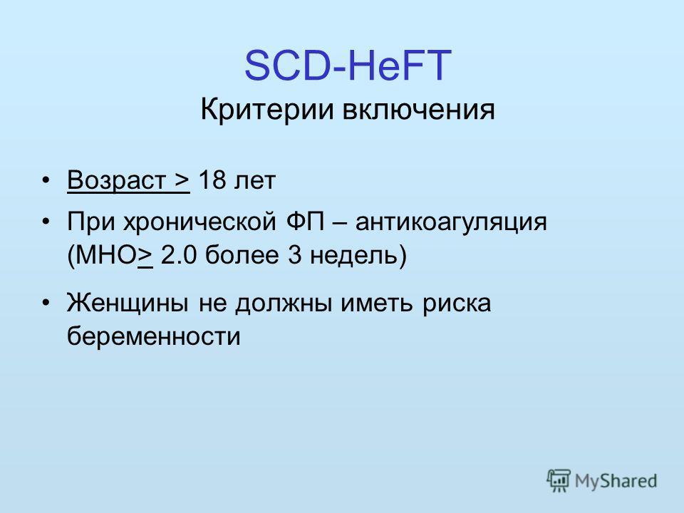 SCD-HeFT Критерии включения Возраст > 18 лет При хронической ФП – антикоагуляция (МНО> 2.0 более 3 недель) Женщины не должны иметь риска беременности