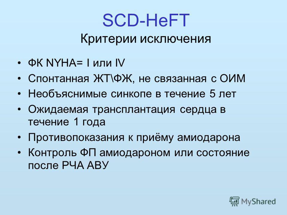 SCD-HeFT Критерии исключения ФК NYHA= I или IV Спонтанная ЖТ\ФЖ, не связанная с ОИМ Необъяснимые синкопе в течение 5 лет Ожидаемая трансплантация сердца в течение 1 года Противопоказания к приёму амиодарона Контроль ФП амиодароном или состояние после