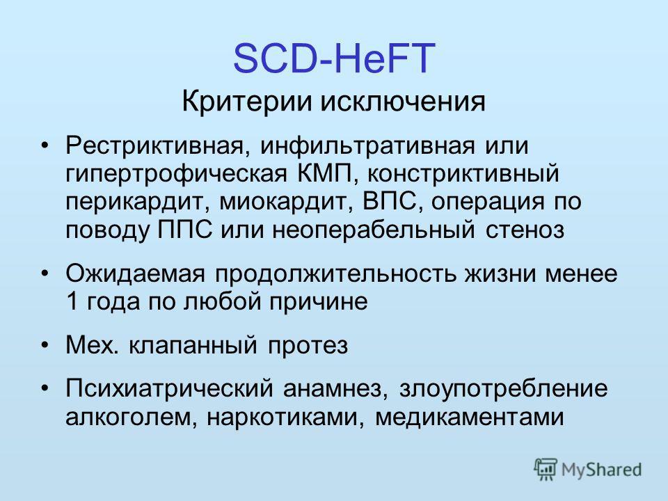 SCD-HeFT Критерии исключения Рестриктивная, инфильтративная или гипертрофическая КМП, констриктивный перикардит, миокардит, ВПС, операция по поводу ППС или неоперабельный стеноз Ожидаемая продолжительность жизни менее 1 года по любой причине Мех. кла