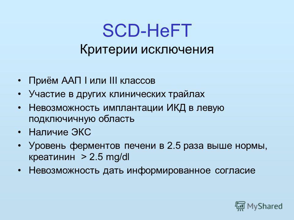 SCD-HeFT Критерии исключения Приём ААП I или III классов Участие в других клинических трайлах Невозможность имплантации ИКД в левую подключичную область Наличие ЭКС Уровень ферментов печени в 2.5 раза выше нормы, креатинин > 2.5 mg/dl Невозможность д