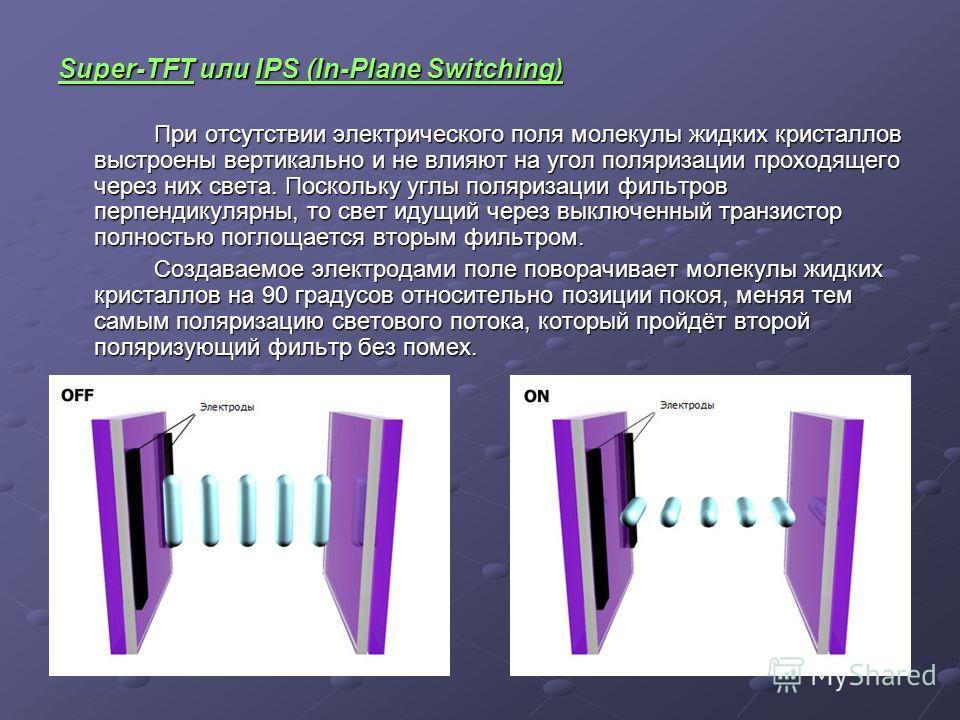 Super-TFT или IPS (In-Plane Switching) При отсутствии электрического поля молекулы жидких кристаллов выстроены вертикально и не влияют на угол поляризации проходящего через них света. Поскольку углы поляризации фильтров перпендикулярны, то свет идущи