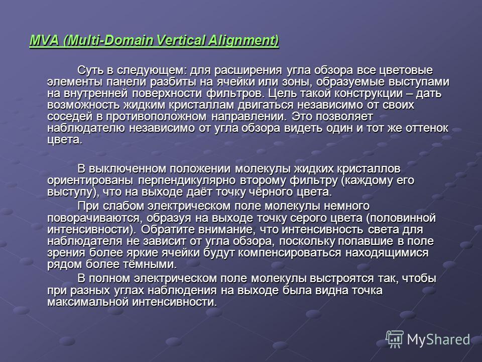 MVA (Multi-Domain Vertical Alignment) Суть в следующем: для расширения угла обзора все цветовые элементы панели разбиты на ячейки или зоны, образуемые выступами на внутренней поверхности фильтров. Цель такой конструкции – дать возможность жидким крис