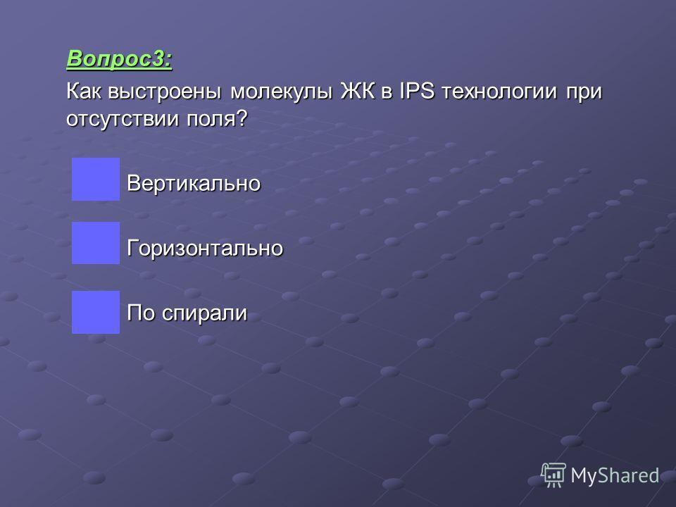 Вопрос3: Как выстроены молекулы ЖК в IPS технологии при отсутствии поля? Вертикально Вертикально Горизонтально Горизонтально По спирали По спирали
