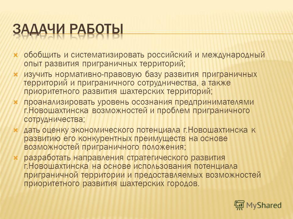 обобщить и систематизировать российский и международный опыт развития приграничных территорий; изучить нормативно-правовую базу развития приграничных территорий и приграничного сотрудничества, а также приоритетного развития шахтерских территорий; про