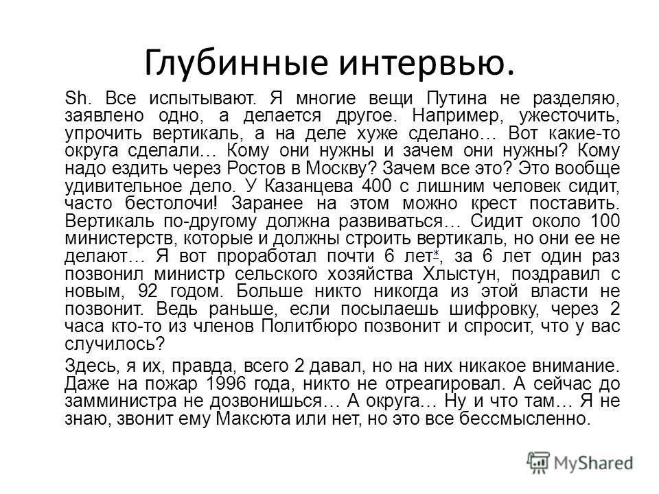 Глубинные интервью. Sh. Все испытывают. Я многие вещи Путина не разделяю, заявлено одно, а делается другое. Например, ужесточить, упрочить вертикаль, а на деле хуже сделано… Вот какие-то округа сделали… Кому они нужны и зачем они нужны? Кому надо езд