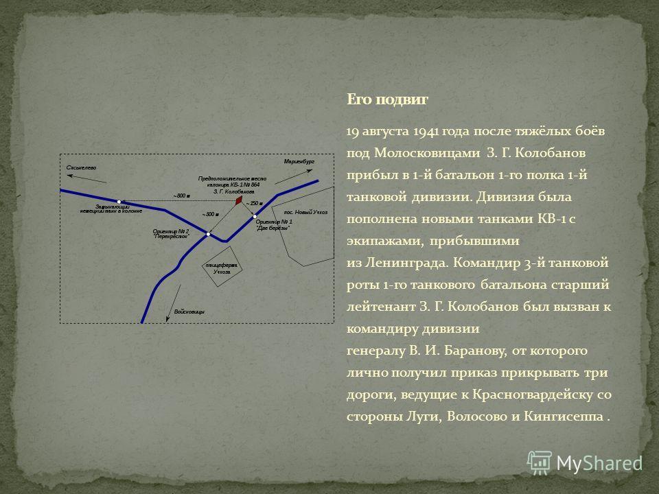 19 августа 1941 года после тяжёлых боёв под Молосковицами З. Г. Колобанов прибыл в 1-й батальон 1-го полка 1-й танковой дивизии. Дивизия была пополнена новыми танками КВ-1 с экипажами, прибывшими из Ленинграда. Командир 3-й танковой роты 1-го танково