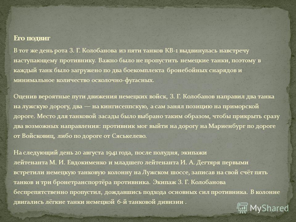 В тот же день рота З. Г. Колобанова из пяти танков КВ-1 выдвинулась навстречу наступающему противнику. Важно было не пропустить немецкие танки, поэтому в каждый танк было загружено по два боекомплекта бронебойных снарядов и минимальное количество оск