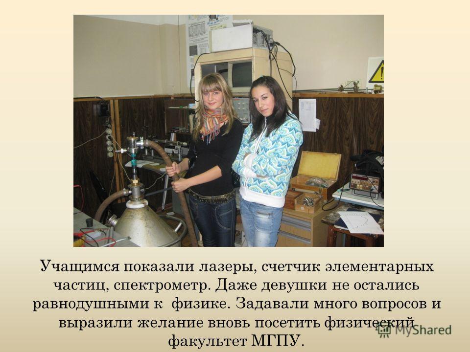 Учащимся показали лазеры, счетчик элементарных частиц, спектрометр. Даже девушки не остались равнодушными к физике. Задавали много вопросов и выразили желание вновь посетить физический факультет МГПУ.