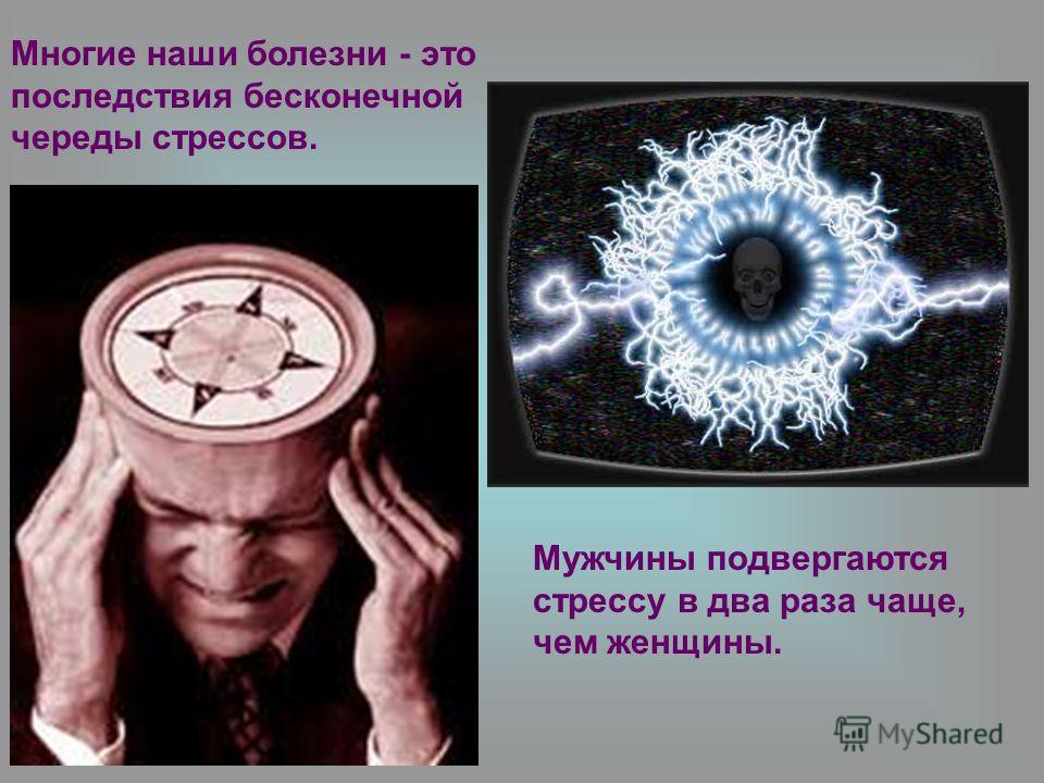Многие наши болезни - это последствия бесконечной череды стрессов. Мужчины подвергаются стрессу в два раза чаще, чем женщины.