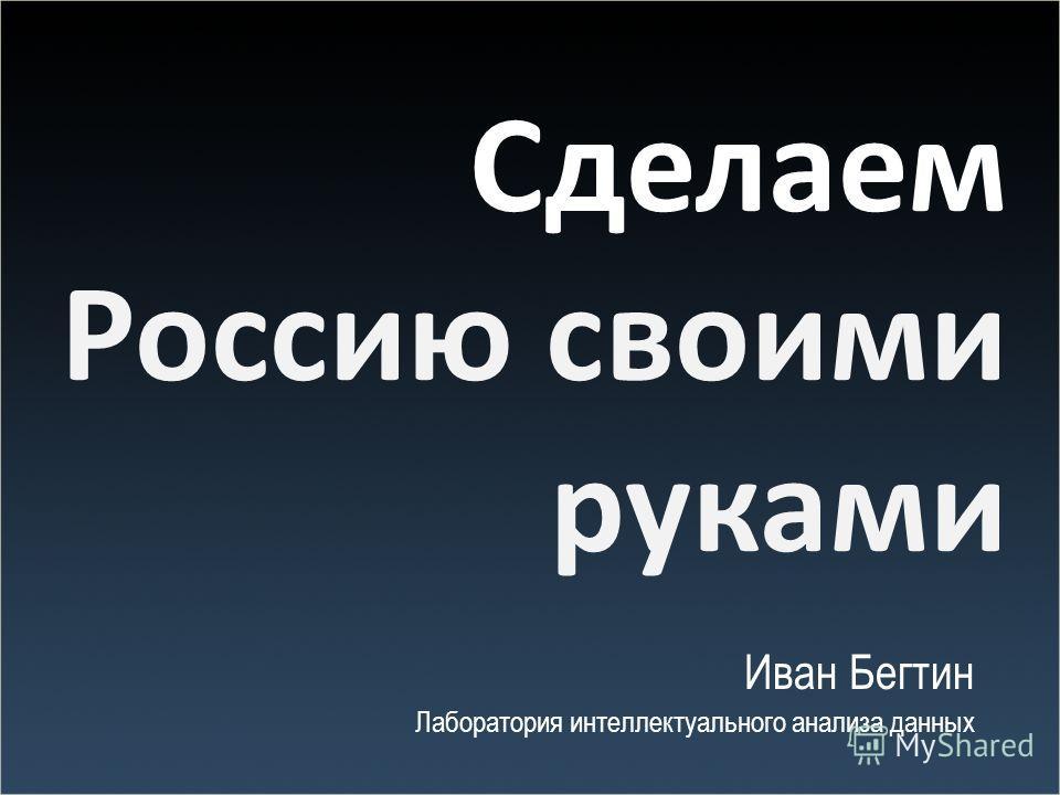 Сделаем Россию своими руками Иван Бегтин Лаборатория интеллектуального анализа данных