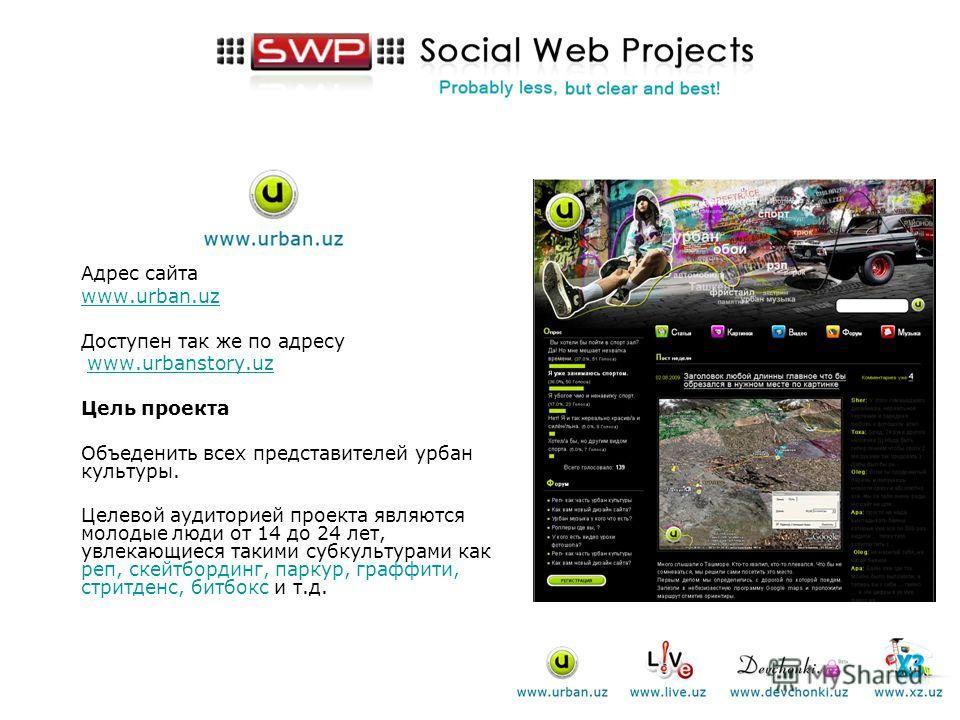 Адрес сайта www.urban.uz Доступен так же по адресу www.urbanstory.uzwww.urbanstory.uz Цель проекта Объеденить всех представителей урбан культуры. Целевой аудиторией проекта являются молодые люди от 14 до 24 лет, увлекающиеся такими субкультурами как