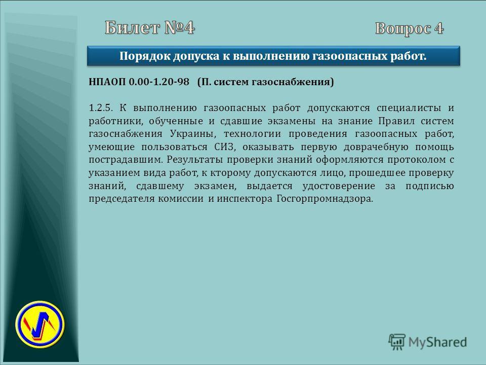 Порядок допуска к выполнению газоопасных работ. НПАОП 0.00-1.20-98 (П. систем газоснабжения) 1.2.5. К выполнению газоопасных работ допускаются специалисты и работники, обученные и сдавшие экзамены на знание Правил систем газоснабжения Украины, технол