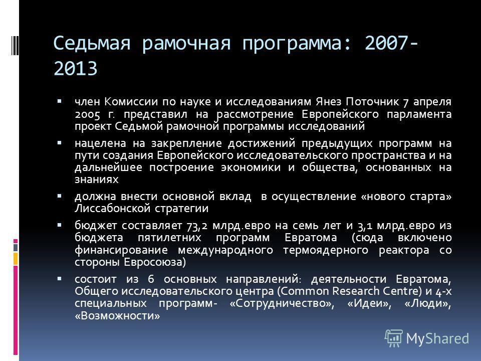 Седьмая рамочная программа: 2007- 2013 член Комиссии по науке и исследованиям Янез Поточник 7 апреля 2005 г. представил на рассмотрение Европейского парламента проект Седьмой рамочной программы исследований нацелена на закрепление достижений предыдущ