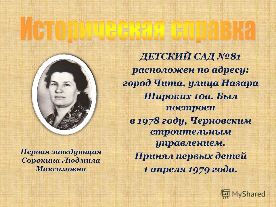 Первая заведующая Сорокина Людмила Максимовна ДЕТСКИЙ САД 81 расположен по адресу: город Чита, улица Назара Широких 10а. Был построен в 1978 году, Черновским строительным управлением. Принял первых детей 1 апреля 1979 года.