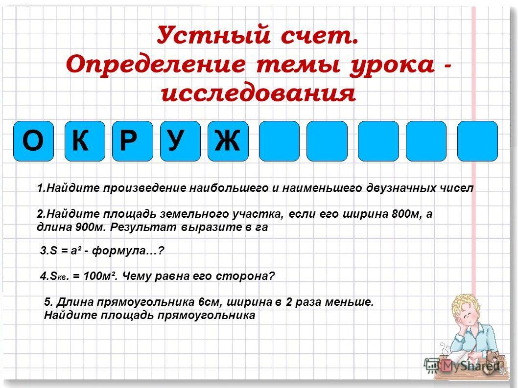 Устный счет. Определение темы урока - исследования ОЖКРУ 1.Найдите произведение наибольшего и наименьшего двузначных чисел 2.Найдите площадь земельного участка, если его ширина 800м, а длина 900м. Результат выразите в га 3.S = a² - формула…? 4.S кв.