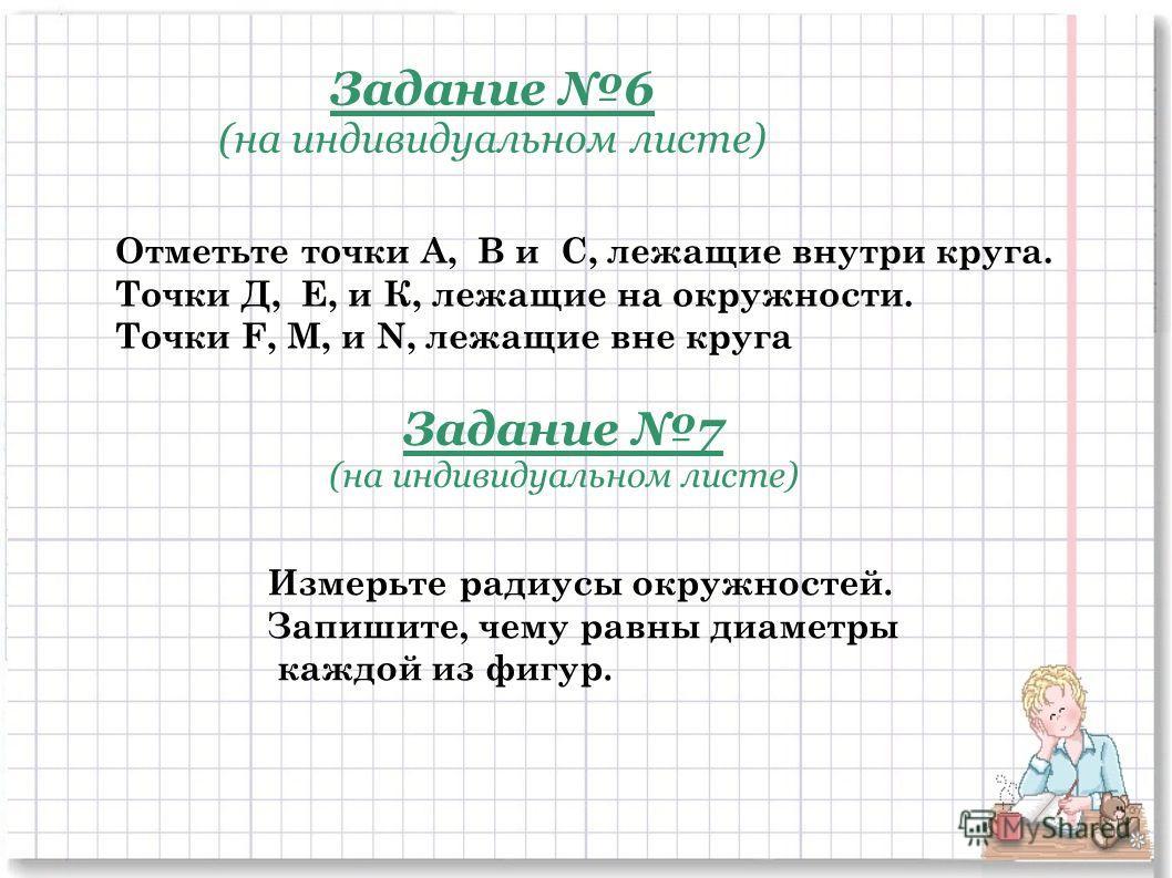 Задание 6 (на индивидуальном листе) Отметьте точки А, В и C, лежащие внутри круга. Точки Д, Е, и К, лежащие на окружности. Точки F, М, и N, лежащие вне круга Задание 7 (на индивидуальном листе) Измерьте радиусы окружностей. Запишите, чему равны диаме