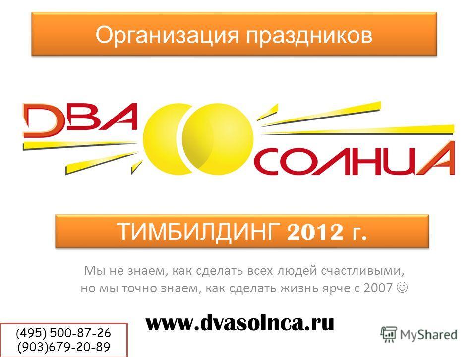 Организация праздников Мы не знаем, как сделать всех людей счастливыми, но мы точно знаем, как сделать жизнь ярче с 2007 www.dvasolnca.ru ТИМБИЛДИНГ 2012 г. ( 495) 500-87-26 (903)679-20-89