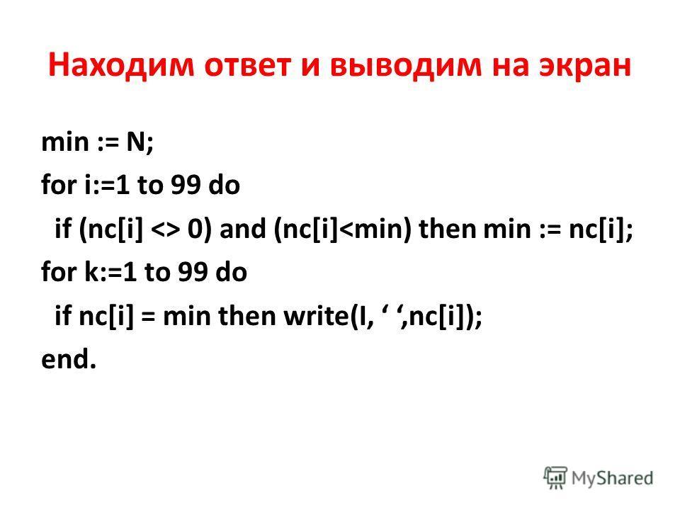 Находим ответ и выводим на экран min := N; for i:=1 to 99 do if (nc[i]  0) and (nc[i]