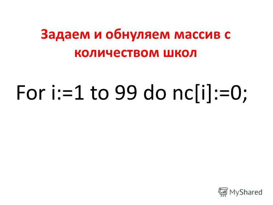 Задаем и обнуляем массив с количеством школ For i:=1 to 99 do nc[i]:=0;