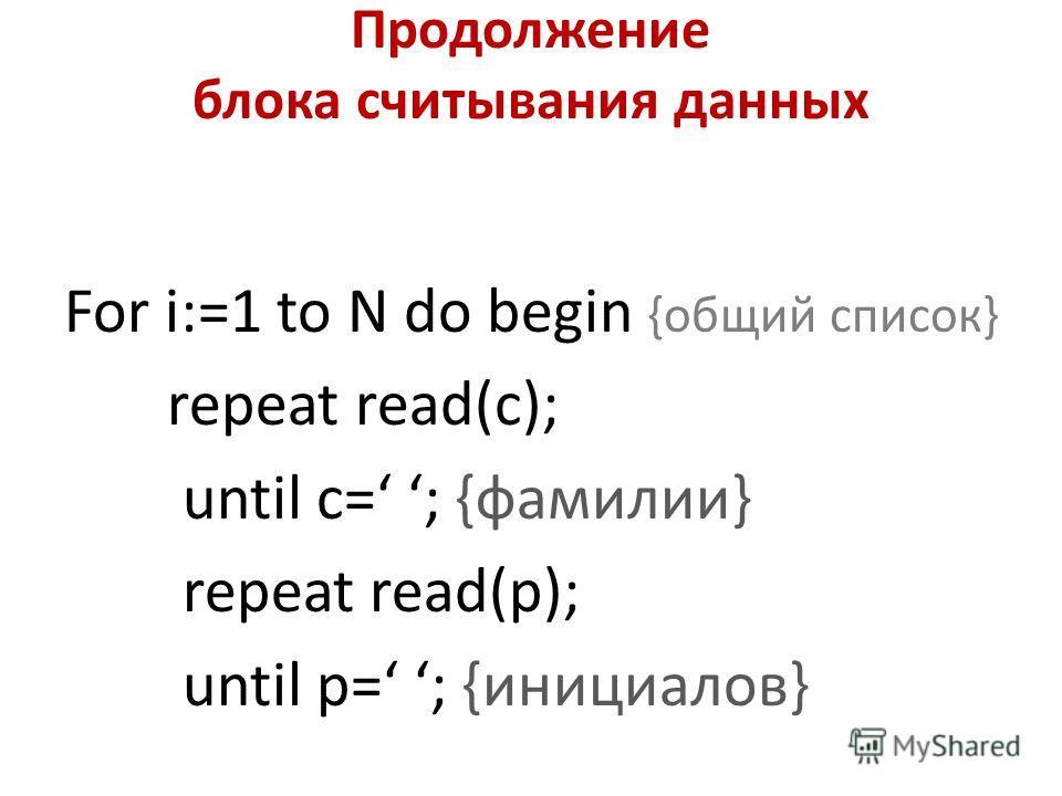 Продолжение блока считывания данных For i:=1 to N do begin {общий список} repeat read(c); until c= ; {фамилии} repeat read(p); until p= ; {инициалов}