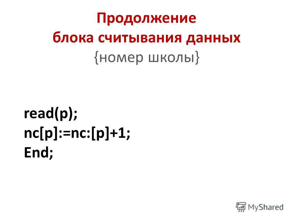 Продолжение блока считывания данных {номер школы} read(p); nc[p]:=nc:[p]+1; End;