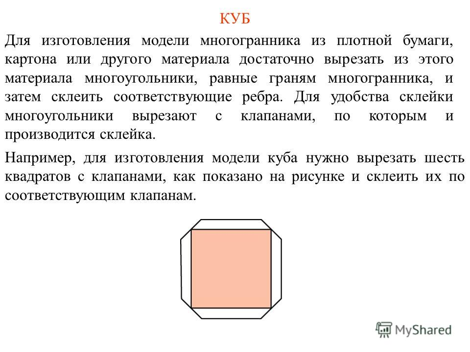 КУБ Для изготовления модели многогранника из плотной бумаги, картона или другого материала достаточно вырезать из этого материала многоугольники, равные граням многогранника, и затем склеить соответствующие ребра. Для удобства склейки многоугольники