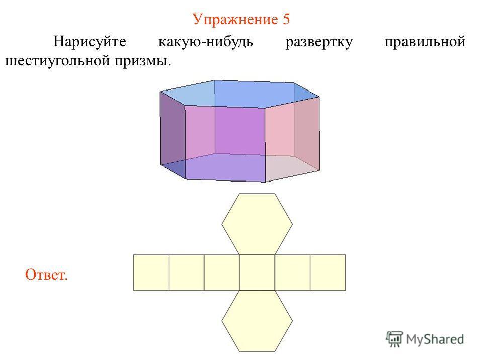 Упражнение 5 Нарисуйте какую-нибудь развертку правильной шестиугольной призмы. Ответ.