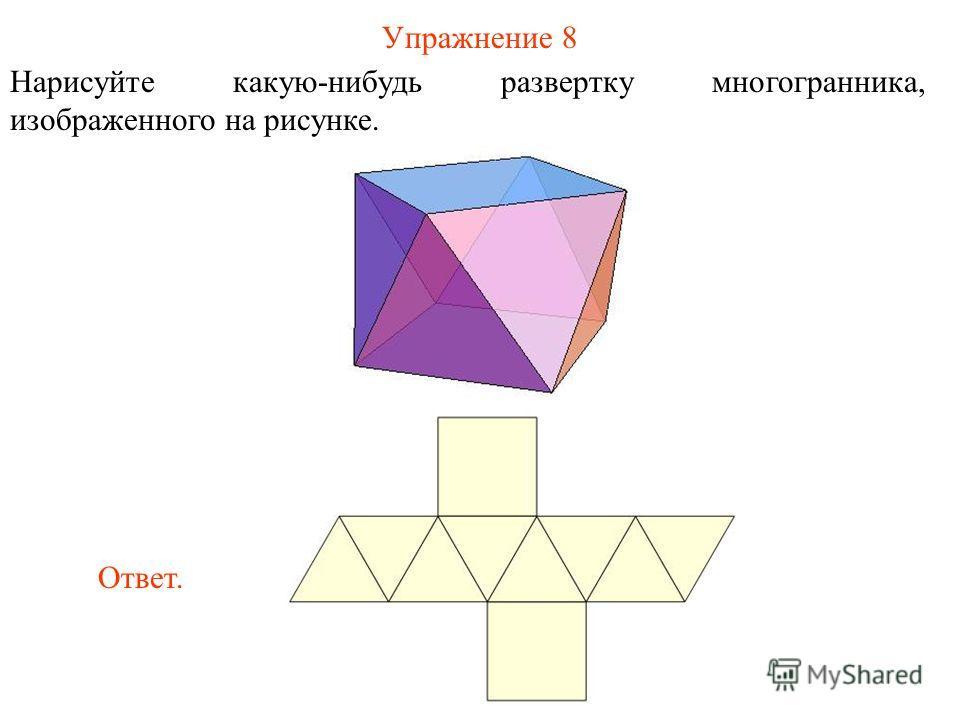 Упражнение 8 Нарисуйте какую-нибудь развертку многогранника, изображенного на рисунке. Ответ.
