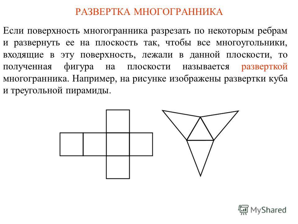 РАЗВЕРТКА МНОГОГРАННИКА Если поверхность многогранника разрезать по некоторым ребрам и развернуть ее на плоскость так, чтобы все многоугольники, входящие в эту поверхность, лежали в данной плоскости, то полученная фигура на плоскости называется разве