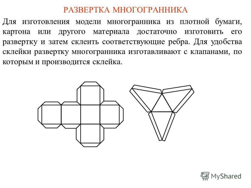 РАЗВЕРТКА МНОГОГРАННИКА Для изготовления модели многогранника из плотной бумаги, картона или другого материала достаточно изготовить его развертку и затем склеить соответствующие ребра. Для удобства склейки развертку многогранника изготавливают с кла