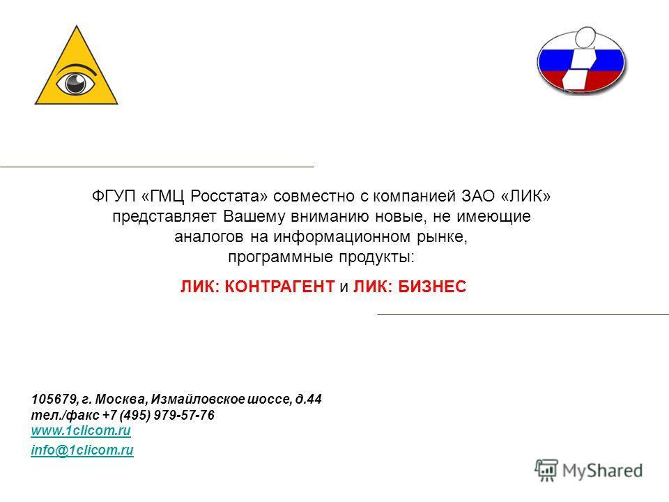 ФГУП «ГМЦ Росстата» совместно с компанией ЗАО «ЛИК» представляет Вашему вниманию новые, не имеющие аналогов на информационном рынке, программные продукты: ЛИК: КОНТРАГЕНТ и ЛИК: БИЗНЕС 105679, г. Москва, Измайловское шоссе, д.44 тел./факс +7 (495) 97