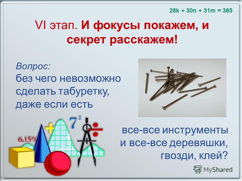VI этап. И фокусы покажем, и секрет расскажем! Вопрос: без чего невозможно сделать табуретку, даже если есть все-все инструменты и все-все деревяшки, гвозди, клей? 28k + 30n + 31m = 365