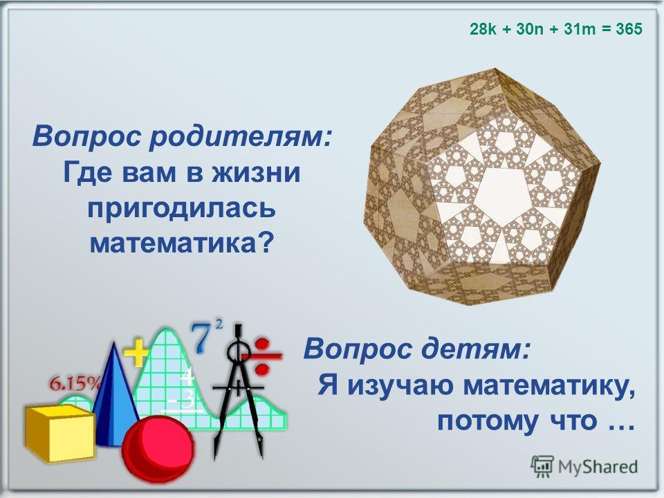 28k + 30n + 31m = 365 Вопрос родителям: Где вам в жизни пригодилась математика? Вопрос детям: Я изучаю математику, потому что …