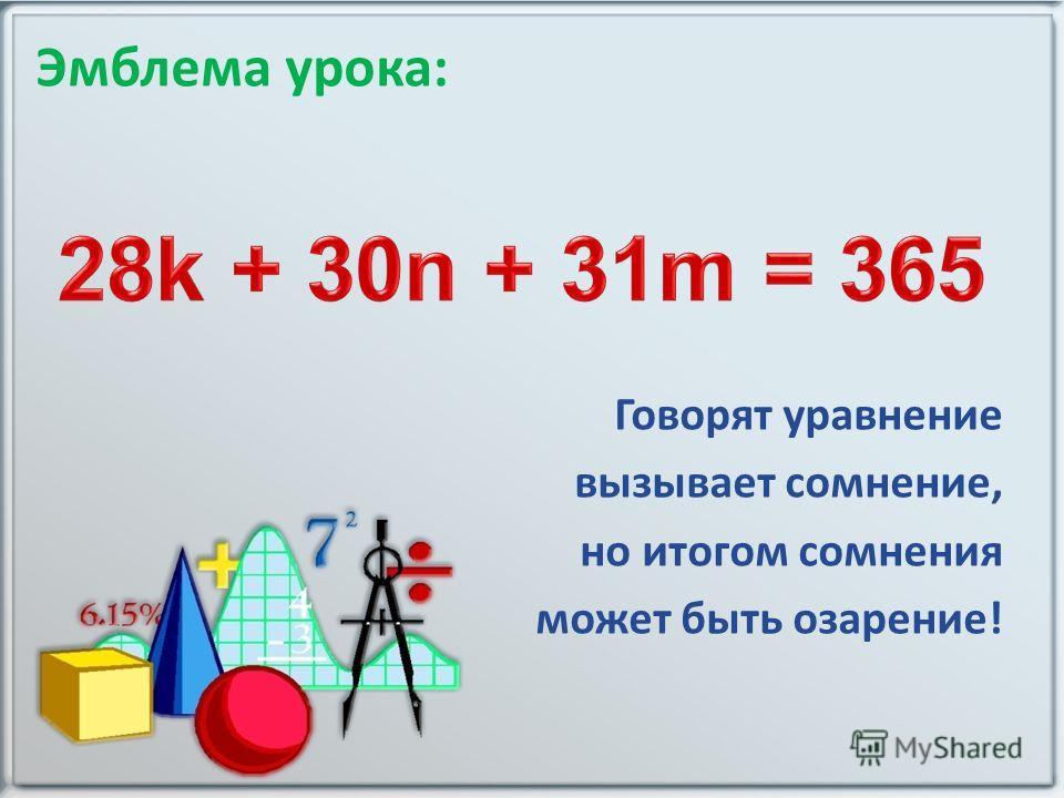 Эмблема урока: Говорят уравнение вызывает сомнение, но итогом сомнения может быть озарение!