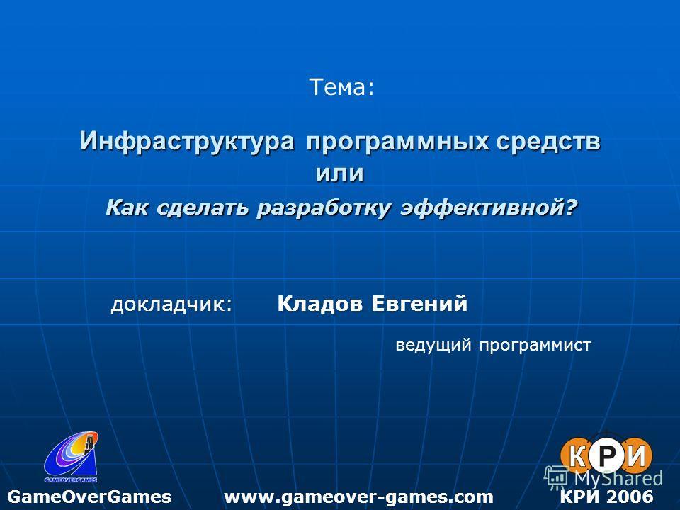 Инфраструктура программных средств или Как сделать разработку эффективной? GameOverGamesКРИ 2006 Тема: www.gameover-games.com докладчик: Кладов Евгений ведущий программист