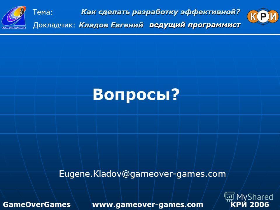 Вопросы? Eugene.Kladov@gameover-games.com Как сделать разработку эффективной? Тема: Докладчик: Кладов Евгений GameOverGamesКРИ 2006www.gameover-games.com ведущий программист