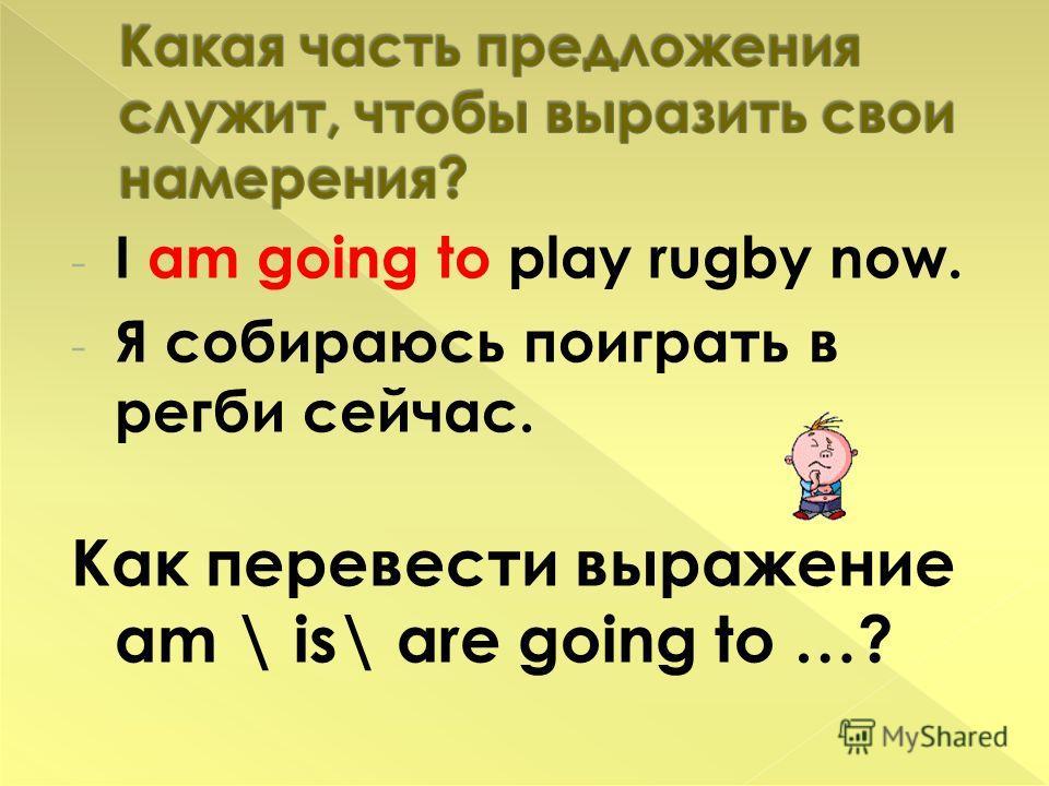 - I am going to play rugby now. - Я собираюсь поиграть в регби сейчас. Как перевести выражение am \ is\ are going to …?