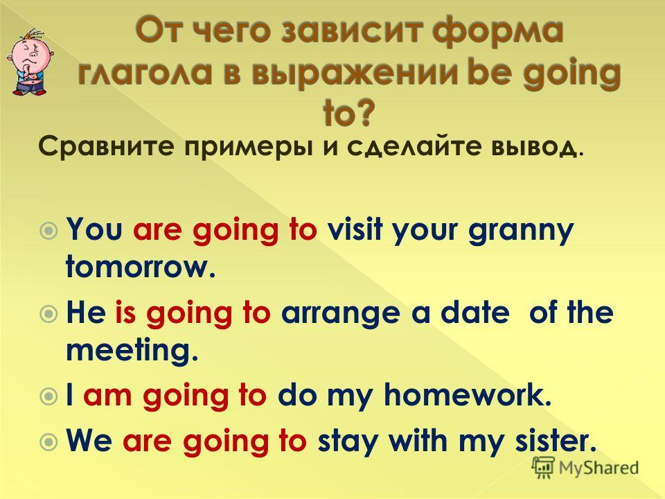 Сравните примеры и сделайте вывод. You are going to visit your granny tomorrow. He is going to arrange a date of the meeting. I am going to do my homework. We are going to stay with my sister.