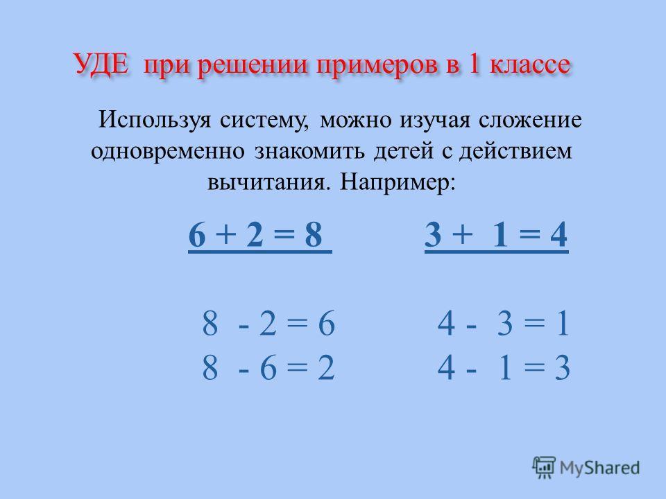 УДЕ при решении примеров в 1 классе Используя систему, можно изучая сложение одновременно знакомить детей с действием вычитания. Например : 6 + 2 = 8 3 + 1 = 4 8 - 2 = 6 4 - 3 = 1 8 - 6 = 2 4 - 1 = 3