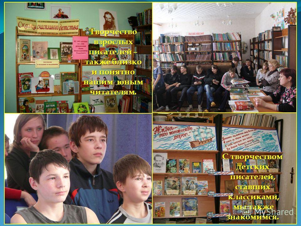 Творчествовзрослых писателей – также близко и понятно нашим юным читателям. С творчеством детскихписателей,ставших классиками, классиками, мы также мы такжезнакомимся.