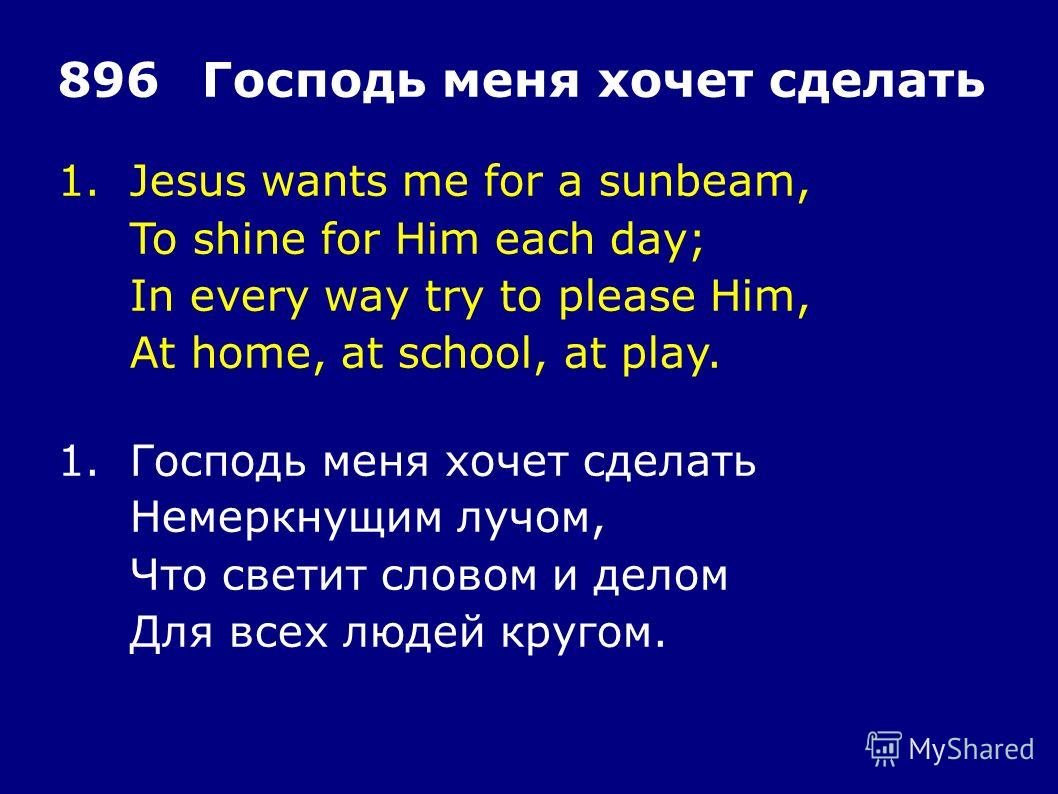 1.Jesus wants me for a sunbeam, To shine for Him each day; In every way try to please Him, At home, at school, at play. 896Господь меня хочет сделать 1.Господь меня хочет сделать Немеркнущим лучом, Что светит словом и делом Для всех людей кругом.