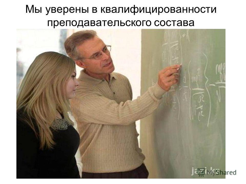 Мы уверены в квалифицированности преподавательского состава